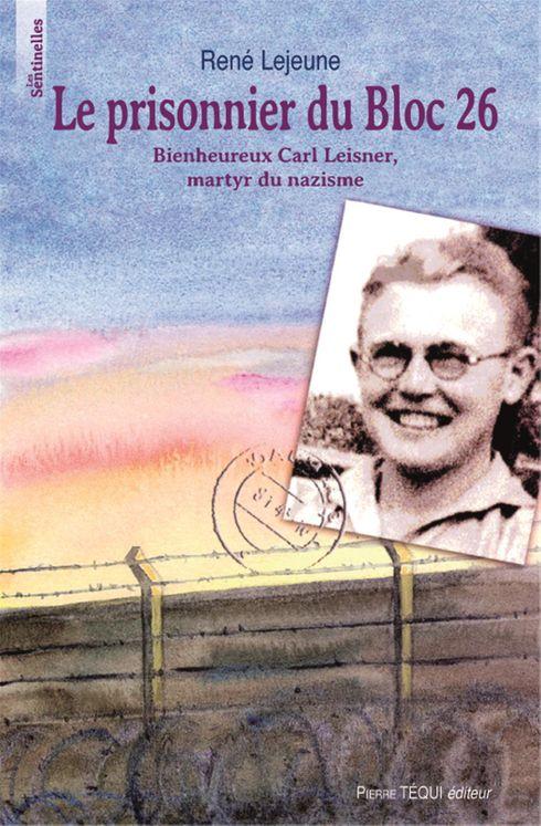 Le prisonnier du bloc 26 - Bienheureux Carl leisner, martyr du nazisme